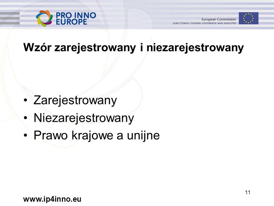 www.ip4inno.eu 11 Wzór zarejestrowany i niezarejestrowany Zarejestrowany Niezarejestrowany Prawo krajowe a unijne