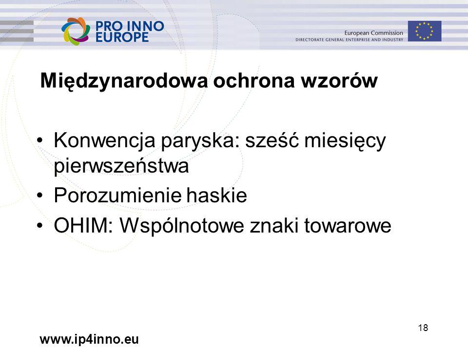 www.ip4inno.eu 18 Międzynarodowa ochrona wzorów Konwencja paryska: sześć miesięcy pierwszeństwa Porozumienie haskie OHIM: Wspólnotowe znaki towarowe
