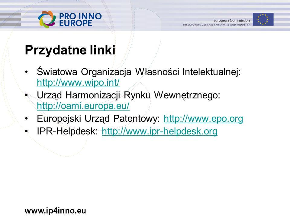 www.ip4inno.eu Przydatne linki Światowa Organizacja Własności Intelektualnej: http://www.wipo.int/ http://www.wipo.int/ Urząd Harmonizacji Rynku Wewnętrznego: http://oami.europa.eu/ http://oami.europa.eu/ Europejski Urząd Patentowy: http://www.epo.orghttp://www.epo.org IPR-Helpdesk: http://www.ipr-helpdesk.orghttp://www.ipr-helpdesk.org