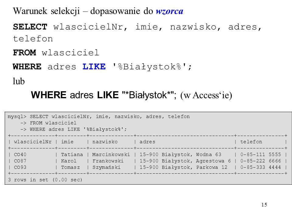 15 SELECT wlascicielNr, imie, nazwisko, adres, telefon FROM wlasciciel WHERE adres LIKE %Białystok% ; lub WHERE adres LIKE *Białystok* ; (w Access'ie) Warunek selekcji – dopasowanie do wzorca mysql> SELECT wlascicielNr, imie, nazwisko, adres, telefon -> FROM wlasciciel -> WHERE adres LIKE %Białystok% ; +--------------+---------+--------------+-------------------------------+---------------+ | wlascicielNr | imie | nazwisko | adres | telefon | +--------------+---------+--------------+-------------------------------+---------------+ | CO40 | Tatiana | Marcinkowski | 15-900 Białystok, Wodna 63 | 0-85-111 5555 | | CO87 | Karol | Frankowski | 15-900 Białystok, Agrestowa 6 | 0-85-222 6666 | | CO93 | Tomasz | Szymański | 15-900 Białystok, Parkowa 12 | 0-85-333 4444 | +--------------+---------+--------------+-------------------------------+---------------+ 3 rows in set (0.00 sec)