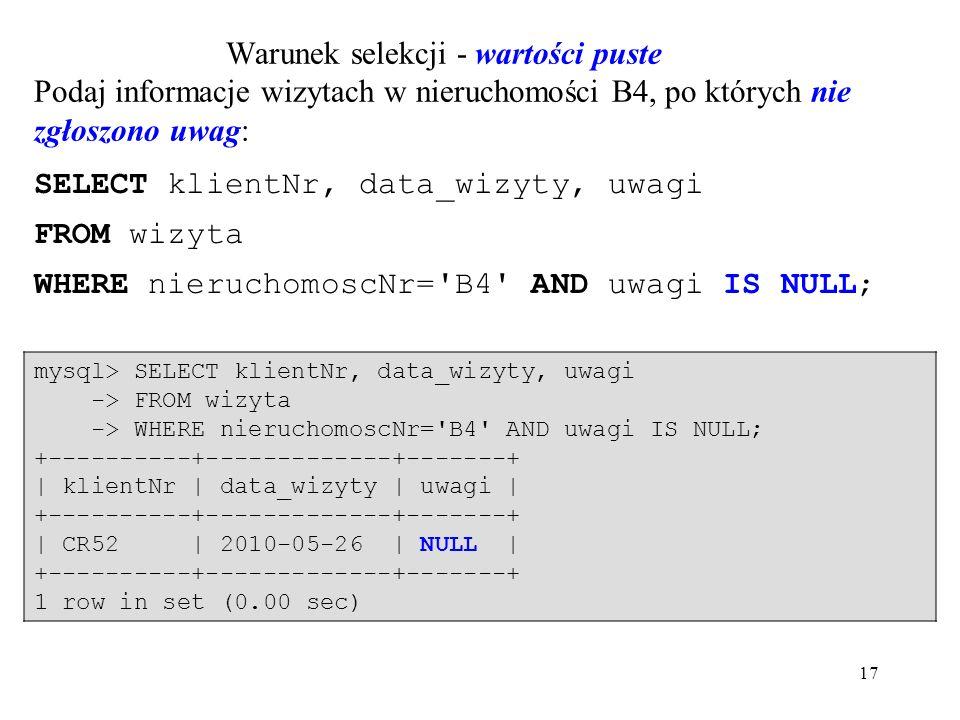 17 mysql> SELECT klientNr, data_wizyty, uwagi -> FROM wizyta -> WHERE nieruchomoscNr= B4 AND uwagi IS NULL; +----------+-------------+-------+ | klientNr | data_wizyty | uwagi | +----------+-------------+-------+ | CR52 | 2010-05-26 | NULL | +----------+-------------+-------+ 1 row in set (0.00 sec) Warunek selekcji - wartości puste Podaj informacje wizytach w nieruchomości B4, po których nie zgłoszono uwag: SELECT klientNr, data_wizyty, uwagi FROM wizyta WHERE nieruchomoscNr= B4 AND uwagi IS NULL;