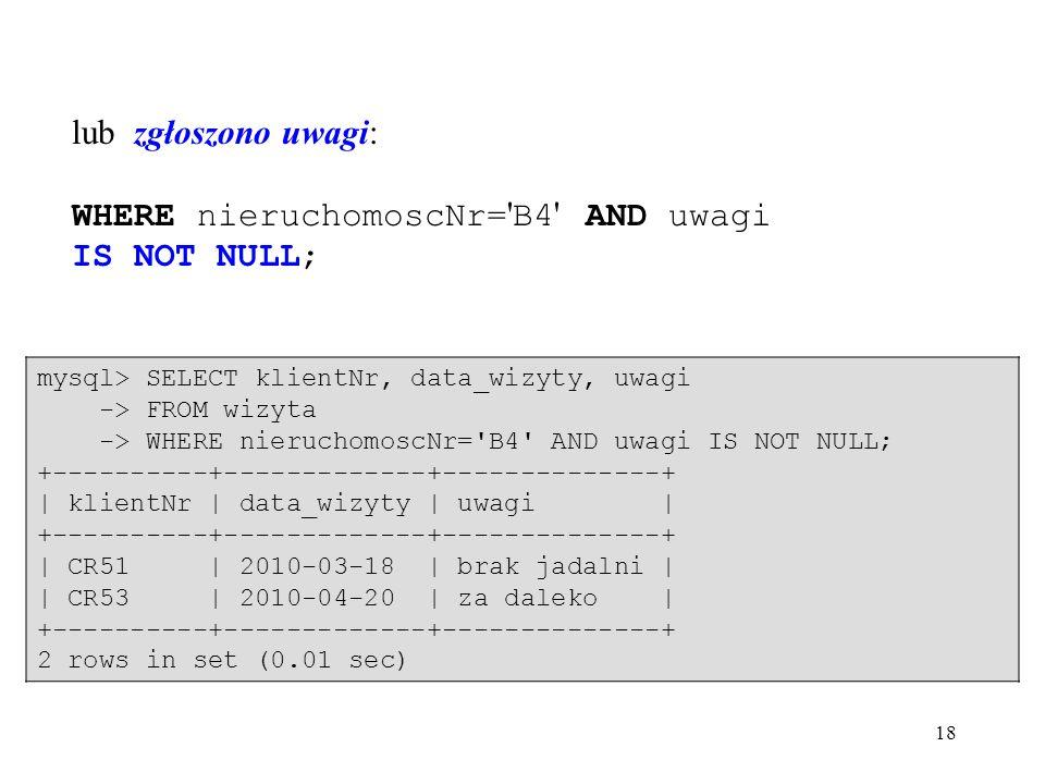 18 lub zgłoszono uwagi: WHERE nieruchomoscNr= B4 AND uwagi IS NOT NULL; mysql> SELECT klientNr, data_wizyty, uwagi -> FROM wizyta -> WHERE nieruchomoscNr= B4 AND uwagi IS NOT NULL; +----------+-------------+--------------+ | klientNr | data_wizyty | uwagi | +----------+-------------+--------------+ | CR51 | 2010-03-18 | brak jadalni | | CR53 | 2010-04-20 | za daleko | +----------+-------------+--------------+ 2 rows in set (0.01 sec)