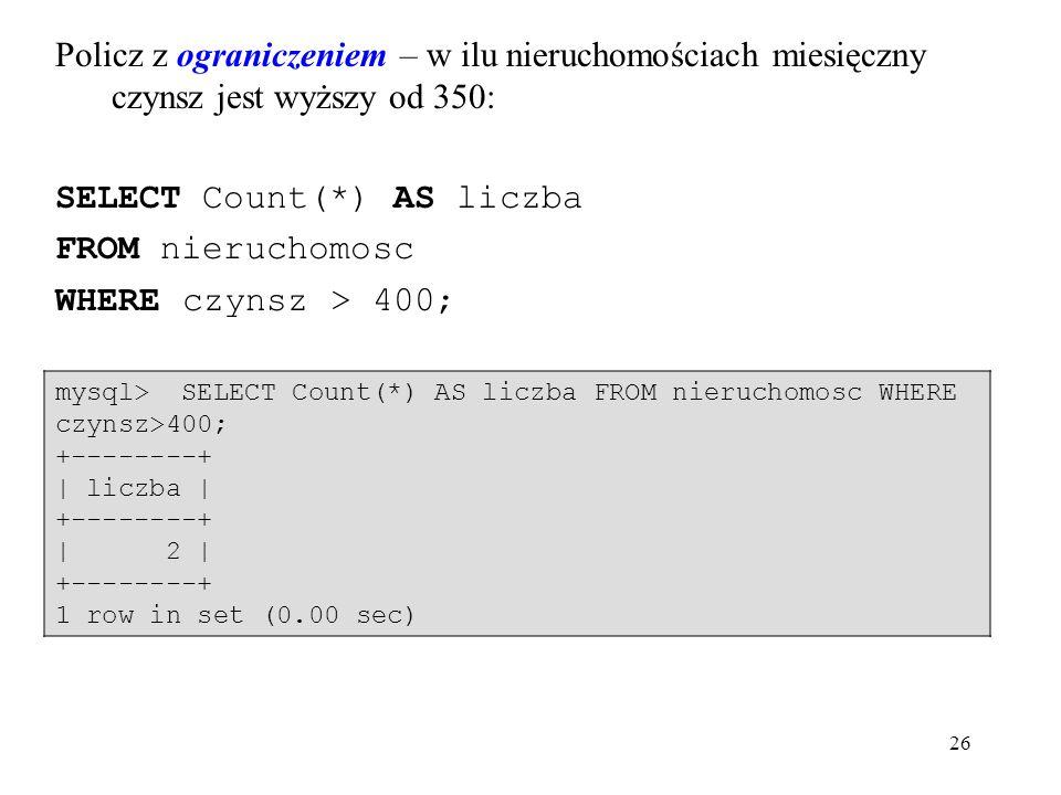 26 Policz z ograniczeniem – w ilu nieruchomościach miesięczny czynsz jest wyższy od 350: SELECT Count(*) AS liczba FROM nieruchomosc WHERE czynsz > 400; mysql> SELECT Count(*) AS liczba FROM nieruchomosc WHERE czynsz>400; +--------+ | liczba | +--------+ | 2 | +--------+ 1 row in set (0.00 sec)