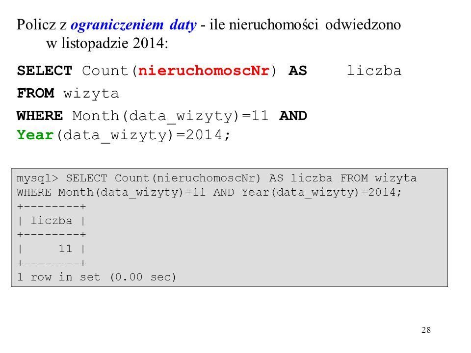 28 Policz z ograniczeniem daty - ile nieruchomości odwiedzono w listopadzie 2014: SELECT Count(nieruchomoscNr) AS liczba FROM wizyta WHERE Month(data_wizyty)=11 AND Year(data_wizyty)=2014; mysql> SELECT Count(nieruchomoscNr) AS liczba FROM wizyta WHERE Month(data_wizyty)=11 AND Year(data_wizyty)=2014; +--------+ | liczba | +--------+ | 11 | +--------+ 1 row in set (0.00 sec)