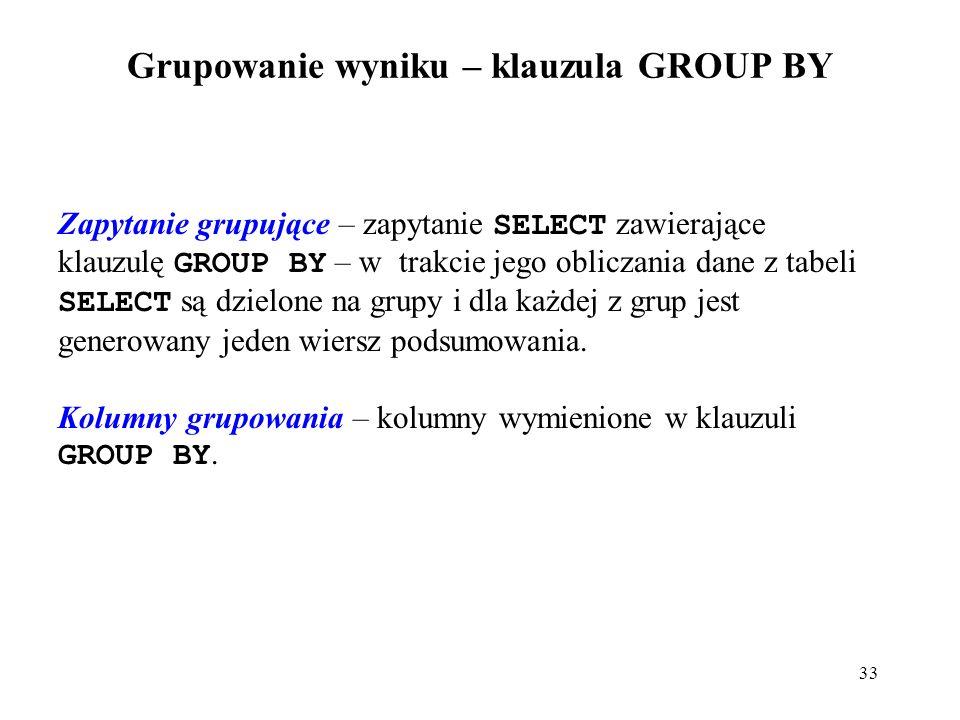 33 Grupowanie wyniku – klauzula GROUP BY Zapytanie grupujące – zapytanie SELECT zawierające klauzulę GROUP BY – w trakcie jego obliczania dane z tabeli SELECT są dzielone na grupy i dla każdej z grup jest generowany jeden wiersz podsumowania.