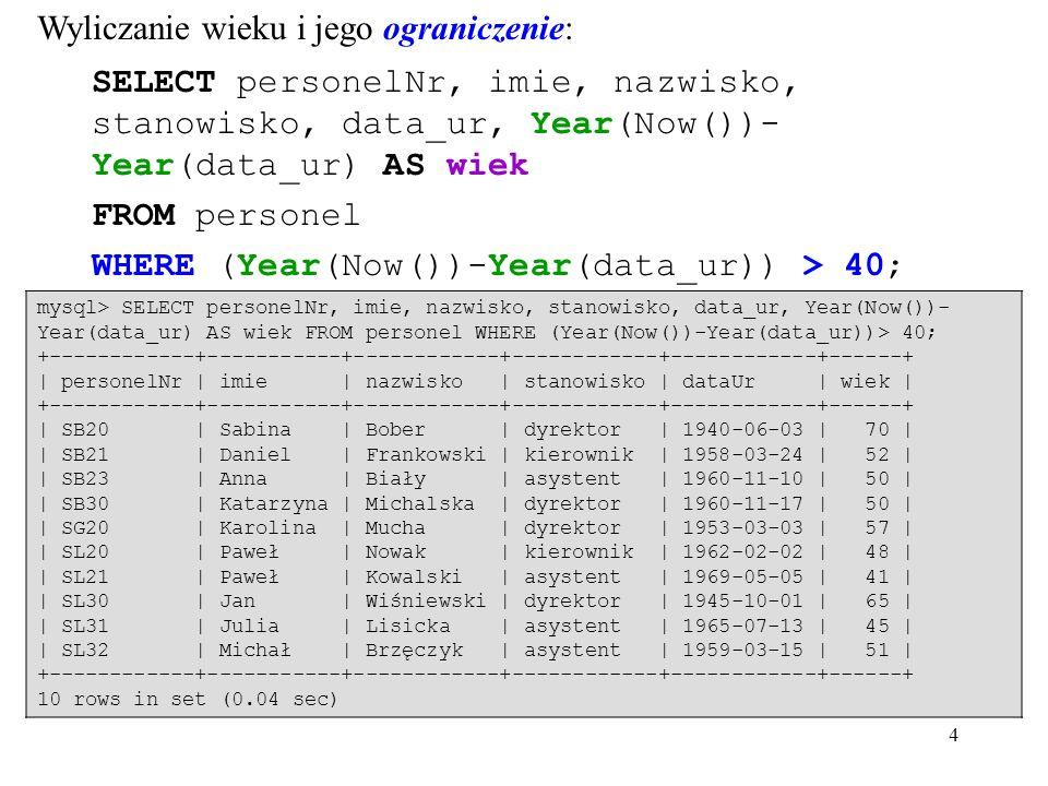 4 Wyliczanie wieku i jego ograniczenie: SELECT personelNr, imie, nazwisko, stanowisko, data_ur, Year(Now())- Year(data_ur) AS wiek FROM personel WHERE (Year(Now())-Year(data_ur)) > 40; mysql> SELECT personelNr, imie, nazwisko, stanowisko, data_ur, Year(Now())- Year(data_ur) AS wiek FROM personel WHERE (Year(Now())-Year(data_ur))> 40; +------------+-----------+------------+------------+------------+------+ | personelNr | imie | nazwisko | stanowisko | dataUr | wiek | +------------+-----------+------------+------------+------------+------+ | SB20 | Sabina | Bober | dyrektor | 1940-06-03 | 70 | | SB21 | Daniel | Frankowski | kierownik | 1958-03-24 | 52 | | SB23 | Anna | Biały | asystent | 1960-11-10 | 50 | | SB30 | Katarzyna | Michalska | dyrektor | 1960-11-17 | 50 | | SG20 | Karolina | Mucha | dyrektor | 1953-03-03 | 57 | | SL20 | Paweł | Nowak | kierownik | 1962-02-02 | 48 | | SL21 | Paweł | Kowalski | asystent | 1969-05-05 | 41 | | SL30 | Jan | Wiśniewski | dyrektor | 1945-10-01 | 65 | | SL31 | Julia | Lisicka | asystent | 1965-07-13 | 45 | | SL32 | Michał | Brzęczyk | asystent | 1959-03-15 | 51 | +------------+-----------+------------+------------+------------+------+ 10 rows in set (0.04 sec)