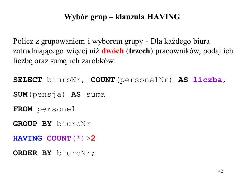 42 Wybór grup – klauzula HAVING Policz z grupowaniem i wyborem grupy - Dla każdego biura zatrudniającego więcej niż dwóch (trzech) pracowników, podaj ich liczbę oraz sumę ich zarobków: SELECT biuroNr, COUNT(personelNr) AS liczba, SUM(pensja) AS suma FROM personel GROUP BY biuroNr HAVING COUNT(*)>2 ORDER BY biuroNr;