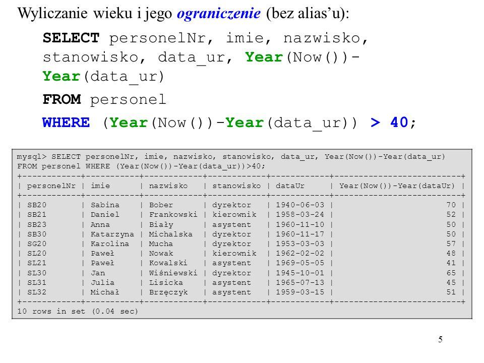 5 Wyliczanie wieku i jego ograniczenie (bez alias'u): SELECT personelNr, imie, nazwisko, stanowisko, data_ur, Year(Now())- Year(data_ur) FROM personel WHERE (Year(Now())-Year(data_ur)) > 40; mysql> SELECT personelNr, imie, nazwisko, stanowisko, data_ur, Year(Now())-Year(data_ur) FROM personel WHERE (Year(Now())-Year(data_ur))>40; +------------+-----------+------------+------------+------------+--------------------------+ | personelNr | imie | nazwisko | stanowisko | dataUr | Year(Now())-Year(dataUr) | +------------+-----------+------------+------------+------------+--------------------------+ | SB20 | Sabina | Bober | dyrektor | 1940-06-03 | 70 | | SB21 | Daniel | Frankowski | kierownik | 1958-03-24 | 52 | | SB23 | Anna | Biały | asystent | 1960-11-10 | 50 | | SB30 | Katarzyna | Michalska | dyrektor | 1960-11-17 | 50 | | SG20 | Karolina | Mucha | dyrektor | 1953-03-03 | 57 | | SL20 | Paweł | Nowak | kierownik | 1962-02-02 | 48 | | SL21 | Paweł | Kowalski | asystent | 1969-05-05 | 41 | | SL30 | Jan | Wiśniewski | dyrektor | 1945-10-01 | 65 | | SL31 | Julia | Lisicka | asystent | 1965-07-13 | 45 | | SL32 | Michał | Brzęczyk | asystent | 1959-03-15 | 51 | +------------+-----------+------------+------------+------------+--------------------------+ 10 rows in set (0.04 sec)
