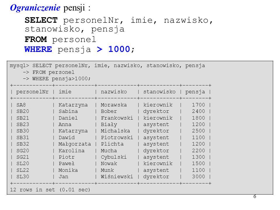6 Ograniczenie pensji : SELECT personelNr, imie, nazwisko, stanowisko, pensja FROM personel WHERE pensja > 1000; mysql> SELECT personelNr, imie, nazwisko, stanowisko, pensja -> FROM personel -> WHERE pensja>1000; +------------+------------+------------+------------+--------+ | personelNr | imie | nazwisko | stanowisko | pensja | +------------+------------+------------+------------+--------+ | SA8 | Katarzyna | Morawska | kierownik | 1700 | | SB20 | Sabina | Bober | dyrektor | 2400 | | SB21 | Daniel | Frankowski | kierownik | 1800 | | SB23 | Anna | Biały | asystent | 1200 | | SB30 | Katarzyna | Michalska | dyrektor | 2500 | | SB31 | Dawid | Piotrowski | asystent | 1100 | | SB32 | Małgorzata | Plichta | asystent | 1200 | | SG20 | Karolina | Mucha | dyrektor | 2200 | | SG21 | Piotr | Cybulski | asystent | 1300 | | SL20 | Paweł | Nowak | kierownik | 1500 | | SL22 | Monika | Munk | asystent | 1100 | | SL30 | Jan | Wiśniewski | dyrektor | 3000 | +------------+------------+------------+------------+--------+ 12 rows in set (0.01 sec)