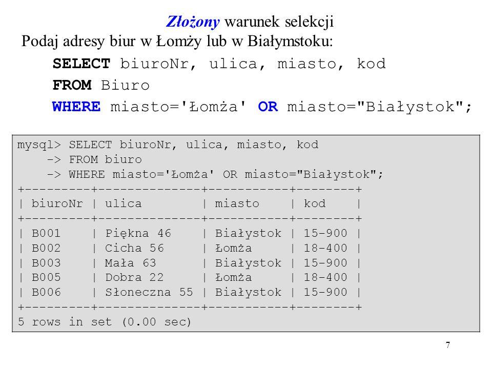 7 Złożony warunek selekcji Podaj adresy biur w Łomży lub w Białymstoku: SELECT biuroNr, ulica, miasto, kod FROM Biuro WHERE miasto= Łomża OR miasto= Białystok ; mysql> SELECT biuroNr, ulica, miasto, kod -> FROM biuro -> WHERE miasto= Łomża OR miasto= Białystok ; +---------+--------------+-----------+--------+ | biuroNr | ulica | miasto | kod | +---------+--------------+-----------+--------+ | B001 | Piękna 46 | Białystok | 15-900 | | B002 | Cicha 56 | Łomża | 18-400 | | B003 | Mała 63 | Białystok | 15-900 | | B005 | Dobra 22 | Łomża | 18-400 | | B006 | Słoneczna 55 | Białystok | 15-900 | +---------+--------------+-----------+--------+ 5 rows in set (0.00 sec)