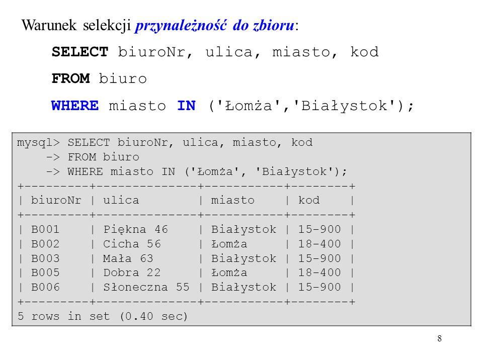 8 Warunek selekcji przynależność do zbioru: SELECT biuroNr, ulica, miasto, kod FROM biuro WHERE miasto IN ( Łomża , Białystok ); mysql> SELECT biuroNr, ulica, miasto, kod -> FROM biuro -> WHERE miasto IN ( Łomża , Białystok ); +---------+--------------+-----------+--------+ | biuroNr | ulica | miasto | kod | +---------+--------------+-----------+--------+ | B001 | Piękna 46 | Białystok | 15-900 | | B002 | Cicha 56 | Łomża | 18-400 | | B003 | Mała 63 | Białystok | 15-900 | | B005 | Dobra 22 | Łomża | 18-400 | | B006 | Słoneczna 55 | Białystok | 15-900 | +---------+--------------+-----------+--------+ 5 rows in set (0.40 sec)