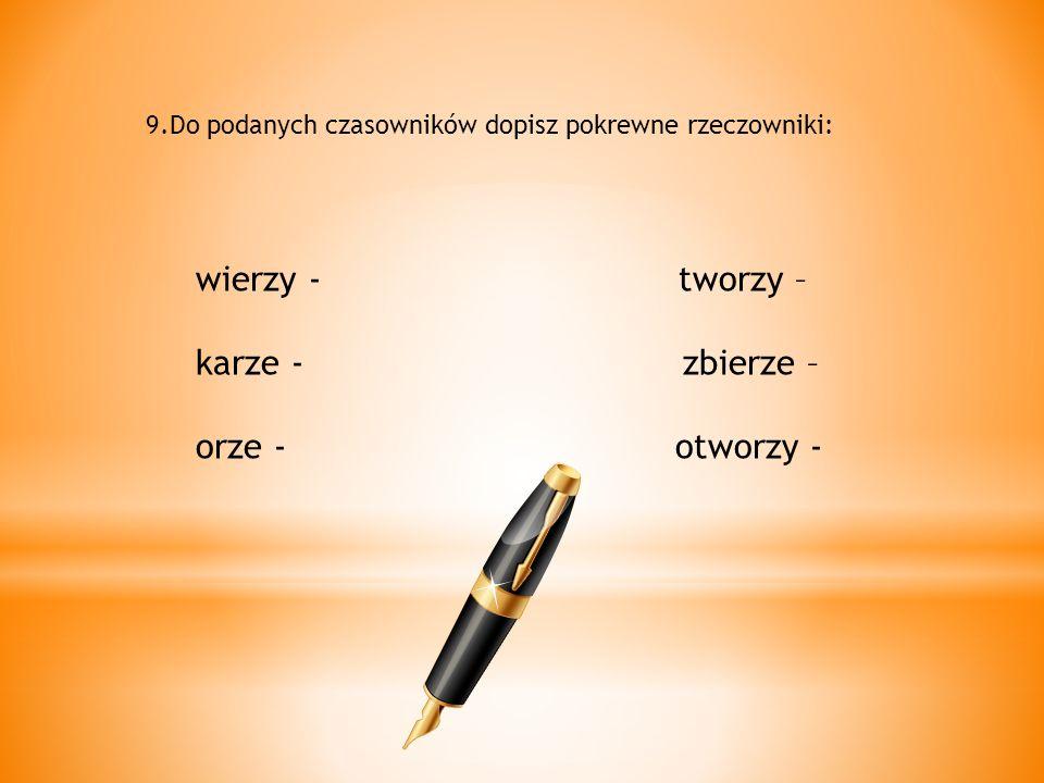 9.Do podanych czasowników dopisz pokrewne rzeczowniki: wierzy - tworzy – karze - zbierze – orze - otworzy -