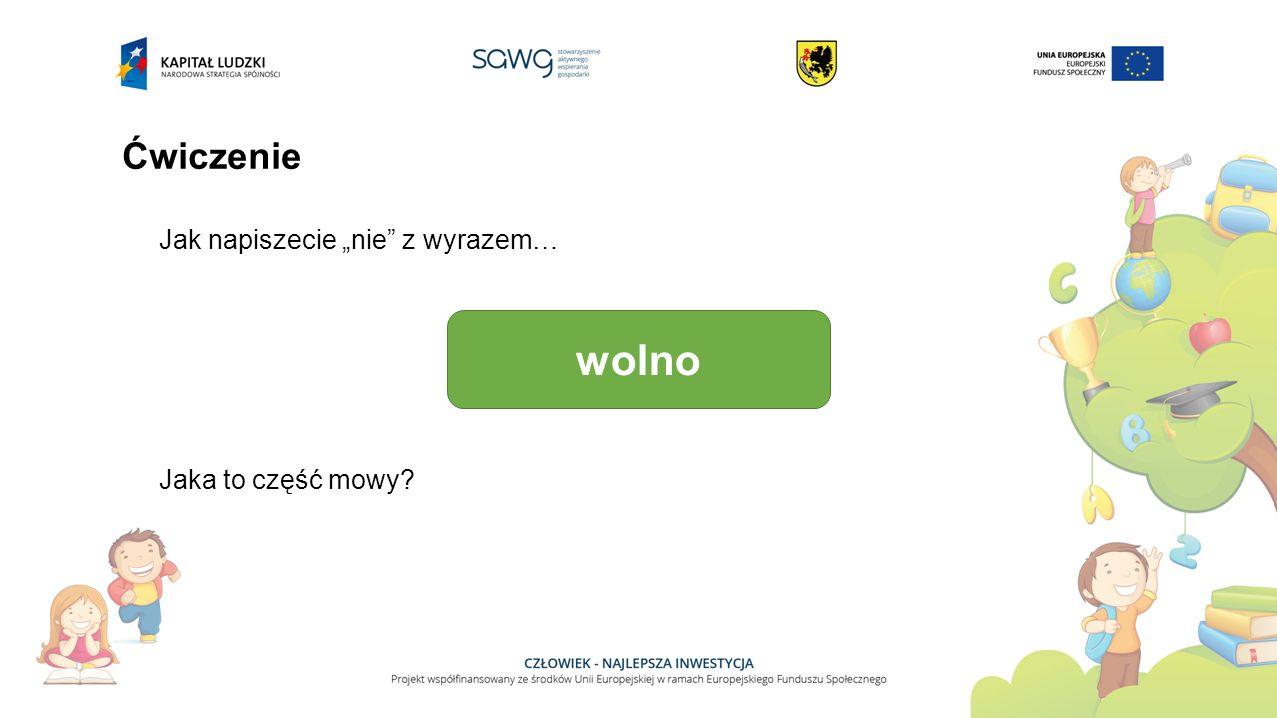"""Ćwiczenie Jak napiszecie """"nie"""" z wyrazem… wolno Jaka to część mowy?"""