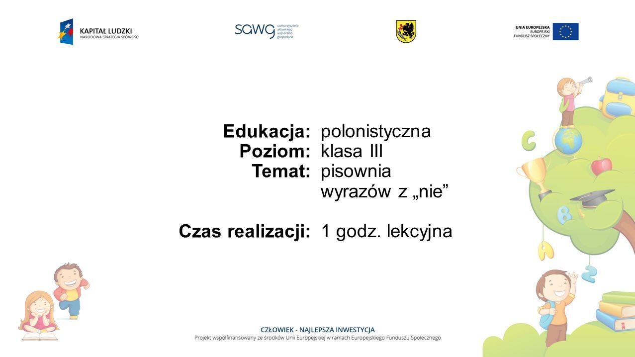 """Edukacja: Poziom: Temat: Czas realizacji: polonistyczna klasa III pisownia wyrazów z """"nie"""" 1 godz. lekcyjna"""