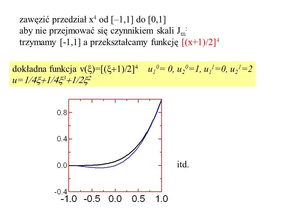 zawęzić przedział x 4 od [–1,1] do [0,1] aby nie przejmować się czynnikiem skali J m : trzymamy [-1,1] a przekształcamy funkcję [(x+1)/2] 4 dokładna funkcja v(  )=[(    u 1 0 = 0, u 2 0 =1, u 1 1 =0, u 2 1 =2 u=     itd.