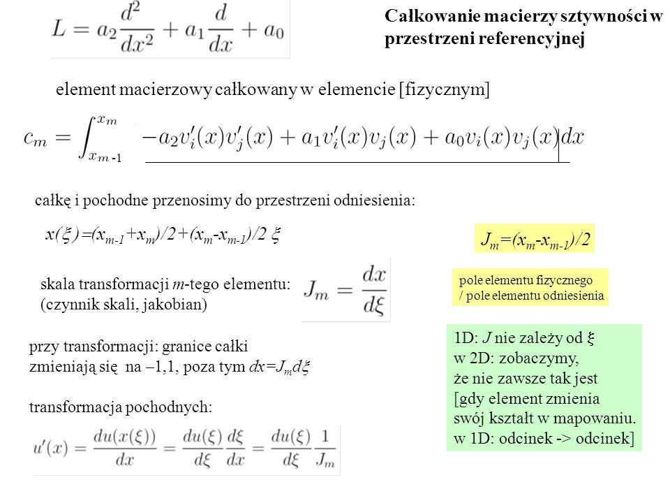 x(  )  (x m-1 +x m )/2+(x m -x m-1 )/2  skala transformacji m-tego elementu: (czynnik skali, jakobian) przy transformacji: granice całki zmieniają się na –1,1, poza tym dx=J m d  transformacja pochodnych: Całkowanie macierzy sztywności w przestrzeni referencyjnej 1D: J nie zależy od  w 2D: zobaczymy, że nie zawsze tak jest [gdy element zmienia swój kształt w mapowaniu.
