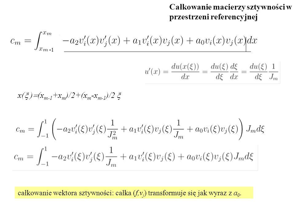 x(  )  (x m-1 +x m )/2+(x m -x m-1 )/2  całkowanie wektora sztywności: całka (f,v j ) transformuje się jak wyraz z a 0. Całkowanie macierzy sztywno