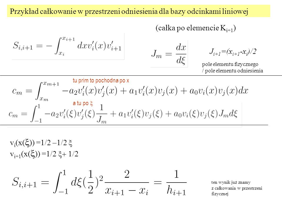 Przykład całkowanie w przestrzeni odniesienia dla bazy odcinkami liniowej (całka po elemencie K i+1 ) v i (x(  )) =1/2 –1/2  v i+1 (x(  )) =1/2 