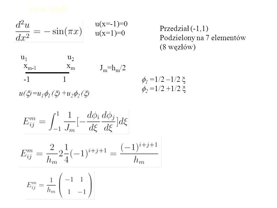 u(x=-1)=0 u(x=1)=0 Przedział (-1,1) Podzielony na 7 elementów (8 węzłów) x m-1 x m -1 1 J m =h m /2 u(  )=u 1  1 (  ) +u 2  2 (  ) u 1 u 2  1 =1/2 –1/2   2 =1/2 +1/2  case study