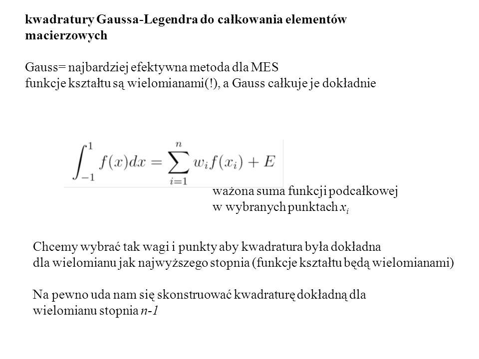 kwadratury Gaussa-Legendra do całkowania elementów macierzowych Gauss= najbardziej efektywna metoda dla MES funkcje kształtu są wielomianami(!), a Gau
