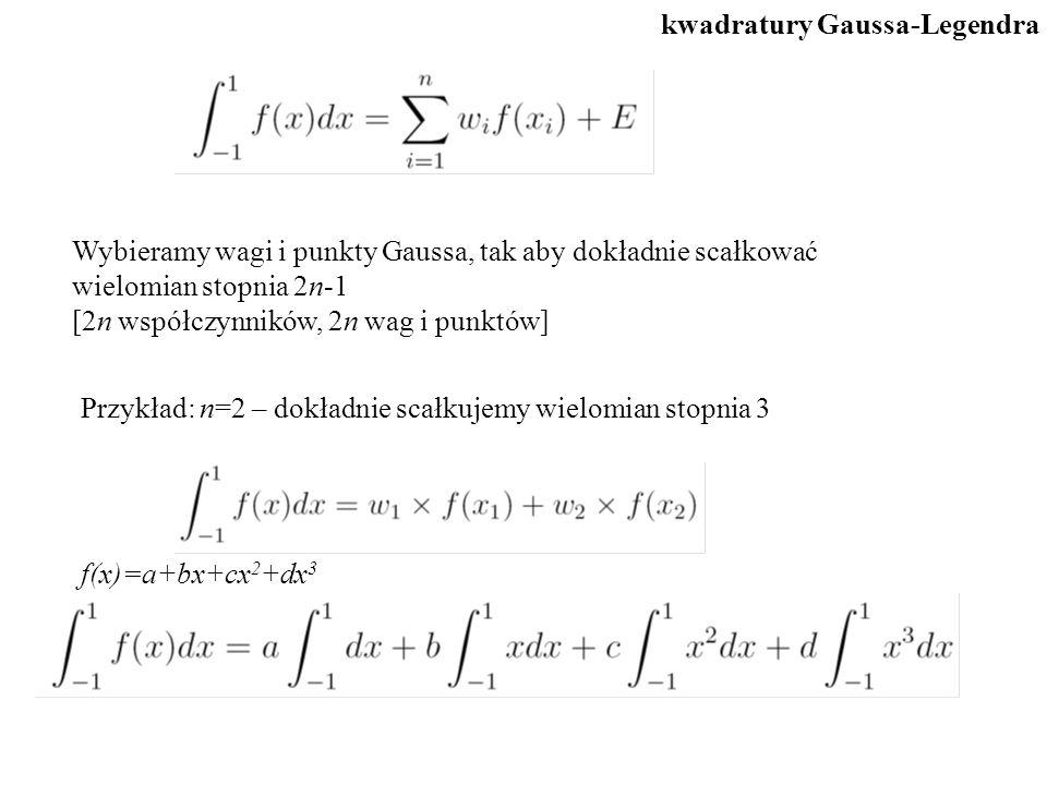 Wybieramy wagi i punkty Gaussa, tak aby dokładnie scałkować wielomian stopnia 2n-1 [2n współczynników, 2n wag i punktów] Przykład: n=2 – dokładnie scałkujemy wielomian stopnia 3 f(x)=a+bx+cx 2 +dx 3 kwadratury Gaussa-Legendra