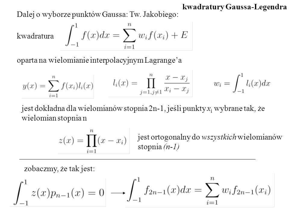 Dalej o wyborze punktów Gaussa: Tw. Jakobiego: kwadratura oparta na wielomianie interpolacyjnym Lagrange'a jest dokładna dla wielomianów stopnia 2n-1,