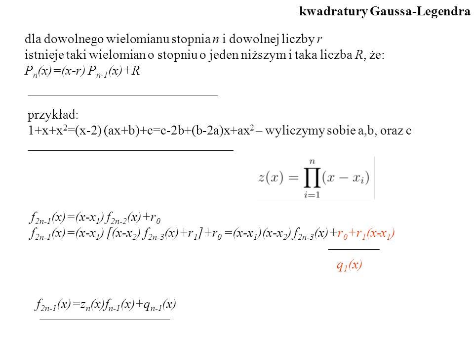 dla dowolnego wielomianu stopnia n i dowolnej liczby r istnieje taki wielomian o stopniu o jeden niższym i taka liczba R, że: P n (x)=(x-r) P n-1 (x)+R przykład: 1+x+x 2 =(x-2) (ax+b)+c=c-2b+(b-2a)x+ax 2 – wyliczymy sobie a,b, oraz c f 2n-1 (x)=z n (x)f n-1 (x)+q n-1 (x) kwadratury Gaussa-Legendra f 2n-1 (x)=(x-x 1 ) f 2n-2 (x)+r 0 f 2n-1 (x)=(x-x 1 ) [(x-x 2 ) f 2n-3 (x)+r 1 ]+r 0 =(x-x 1 )(x-x 2 ) f 2n-3 (x)+r 0 +r 1 (x-x 1 ) q 1 (x)