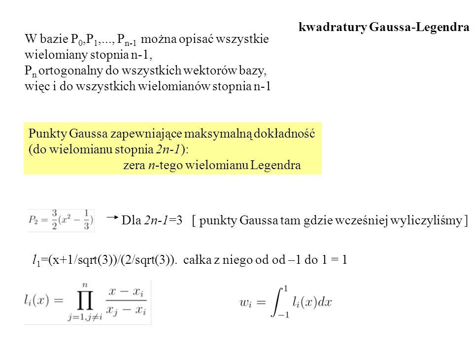 Punkty Gaussa zapewniające maksymalną dokładność (do wielomianu stopnia 2n-1): zera n-tego wielomianu Legendra Dla 2n-1=3 [ punkty Gaussa tam gdzie wcześniej wyliczyliśmy ] l 1 =(x+1/sqrt(3))/(2/sqrt(3)).