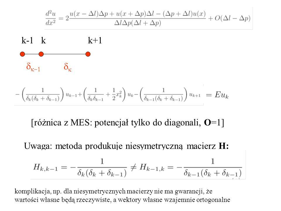    k-1 k k+1 [różnica z MES: potencjał tylko do diagonali, O=1] Uwaga: metoda produkuje niesymetryczną macierz H: komplikacja, np. dla niesyme