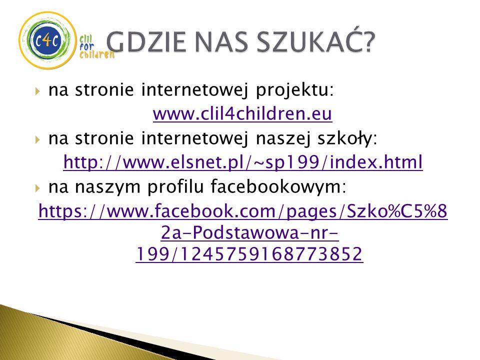  na stronie internetowej projektu: www.clil4children.eu  na stronie internetowej naszej szkoły: http://www.elsnet.pl/~sp199/index.html  na naszym profilu facebookowym: https://www.facebook.com/pages/Szko%C5%8 2a-Podstawowa-nr- 199/1245759168773852