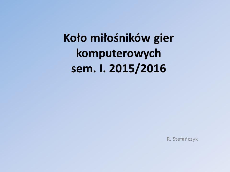 Koło miłośników gier komputerowych sem. I. 2015/2016 R. Stefańczyk