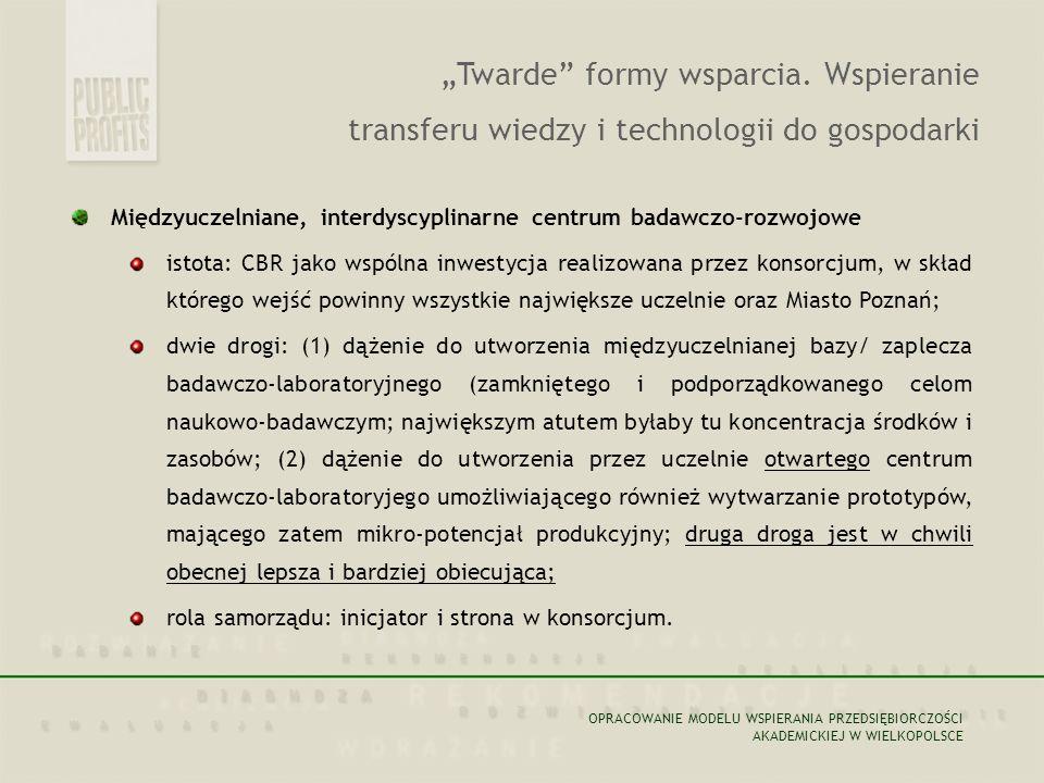 Międzyuczelniane, interdyscyplinarne centrum badawczo-rozwojowe istota: CBR jako wspólna inwestycja realizowana przez konsorcjum, w skład którego wejść powinny wszystkie największe uczelnie oraz Miasto Poznań; dwie drogi: (1) dążenie do utworzenia międzyuczelnianej bazy/ zaplecza badawczo-laboratoryjnego (zamkniętego i podporządkowanego celom naukowo-badawczym; największym atutem byłaby tu koncentracja środków i zasobów; (2) dążenie do utworzenia przez uczelnie otwartego centrum badawczo-laboratoryjego umożliwiającego również wytwarzanie prototypów, mającego zatem mikro-potencjał produkcyjny; druga droga jest w chwili obecnej lepsza i bardziej obiecująca; rola samorządu: inicjator i strona w konsorcjum.