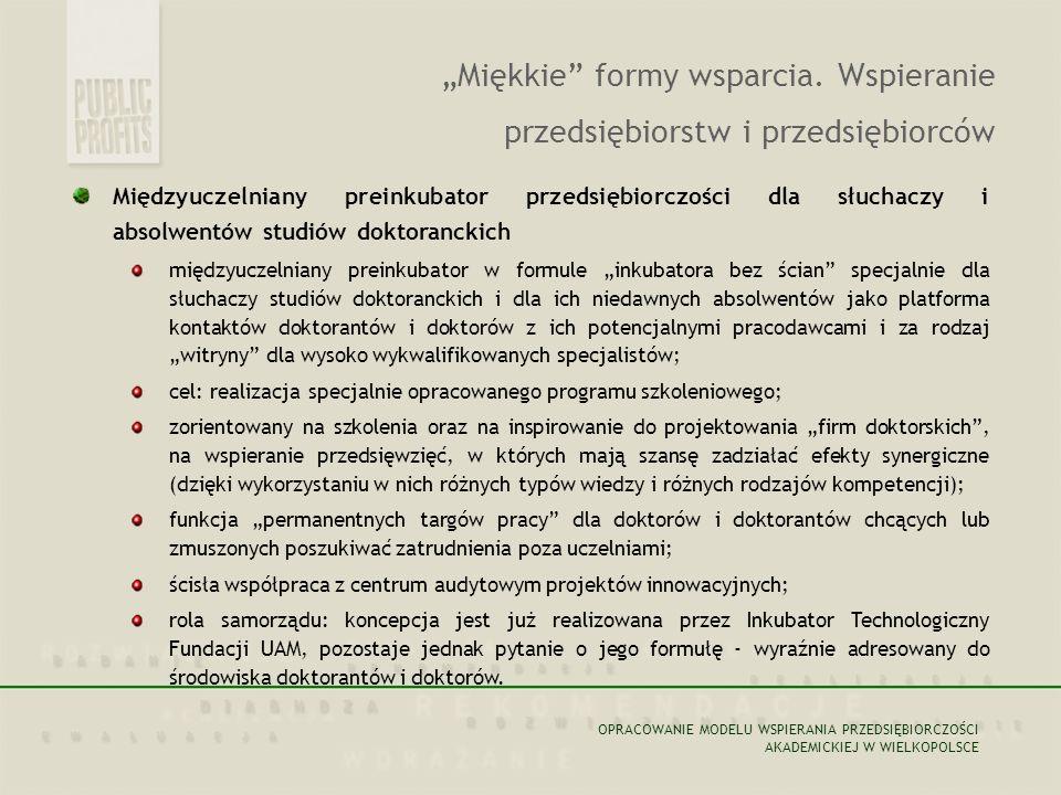 Poznańskie (Wielkopolski e/ Ogólnopolskie) Targi Przedsiębiorczości Akademickiej ponadregionalne targi projektów przedsiębiorstw innowacyjnych i innowacyjnych start-upów; przeznaczenie: (1) przedsiębiorcy akademiccy i autorzy projektów biznesowych poszukujący kapitału inwestycyjnego/ inwestora, uczelniane zespoły badawcze, instytuty, JBR, (2) fundusze inwestycyjne, w tym zwłaszcza fundusze VC, business angels, przedsiębiorstwa gotowe wchłaniać projekty we własne struktury bądź występować wobec nich jako spółki matki; partner dla samorządu: Zarząd Międzynarodowych Targów Poznańskich; Rola samorządu: (1) inicjatywa i patronat, (2) opracowanie ostatecznej formuły targów, (3) porozumienie z MTP.