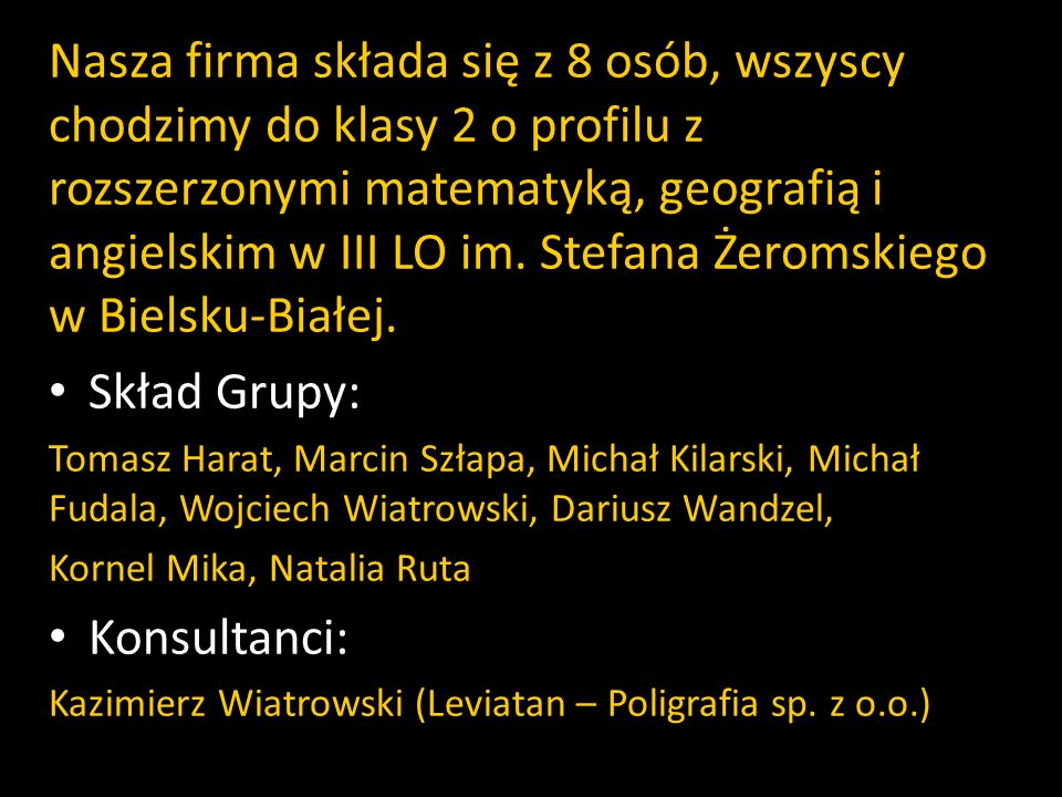 Nasza firma składa się z 8 osób, wszyscy chodzimy do klasy 2 o profilu z rozszerzonymi matematyką, geografią i angielskim w III LO im. Stefana Żeromsk