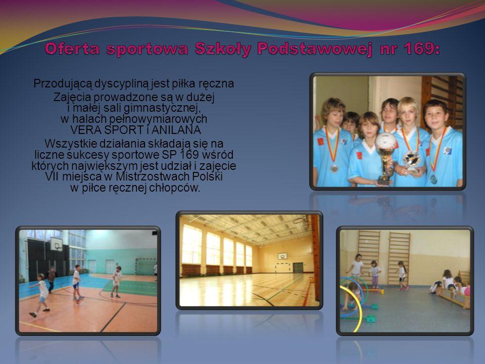 Przodującą dyscypliną jest piłka ręczna Zajęcia prowadzone są w dużej i małej sali gimnastycznej, w halach pełnowymiarowych VERA SPORT i ANILANA Wszystkie działania składają się na liczne sukcesy sportowe SP 169 wśród których największym jest udział i zajęcie VII miejsca w Mistrzostwach Polski w piłce ręcznej chłopców.