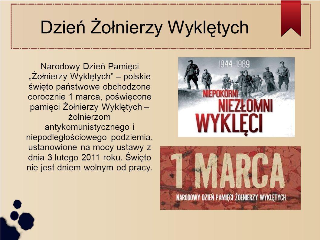 """Dzień Żołnierzy Wyklętych Narodowy Dzień Pamięci """"Żołnierzy Wyklętych – polskie święto państwowe obchodzone corocznie 1 marca, poświęcone pamięci Żołnierzy Wyklętych – żołnierzom antykomunistycznego i niepodległościowego podziemia, ustanowione na mocy ustawy z dnia 3 lutego 2011 roku."""
