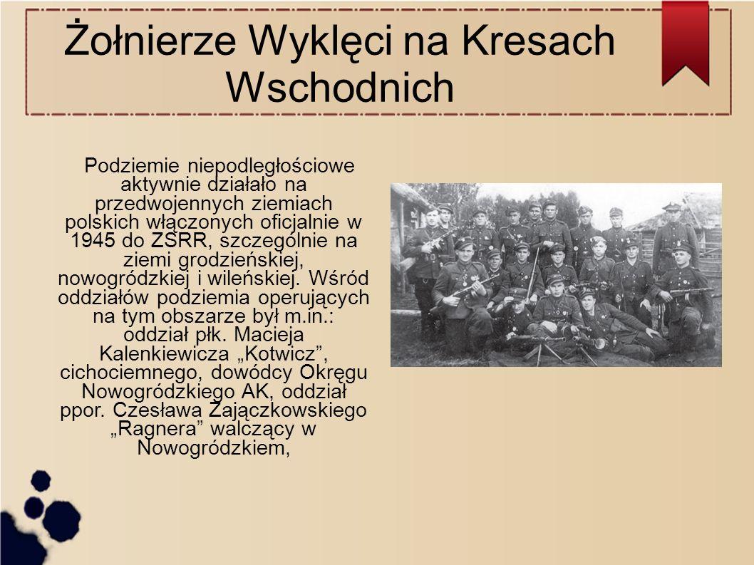 Żołnierze Wyklęci na Kresach Wschodnich Podziemie niepodległościowe aktywnie działało na przedwojennych ziemiach polskich włączonych oficjalnie w 1945 do ZSRR, szczególnie na ziemi grodzieńskiej, nowogródzkiej i wileńskiej.