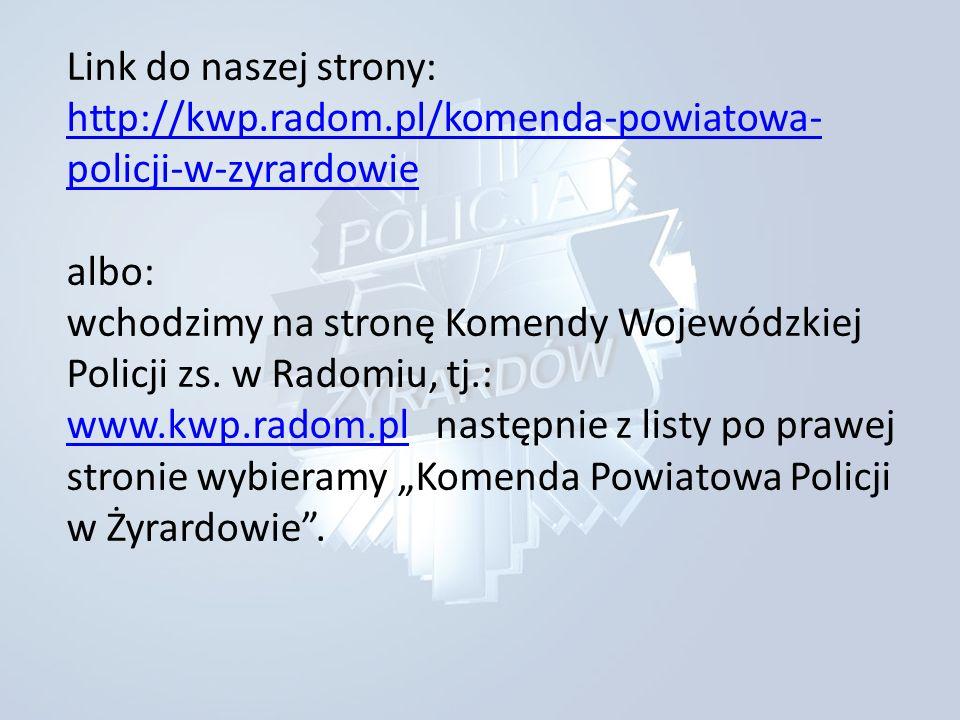 Link do naszej strony: http://kwp.radom.pl/komenda-powiatowa- policji-w-zyrardowie albo: wchodzimy na stronę Komendy Wojewódzkiej Policji zs.