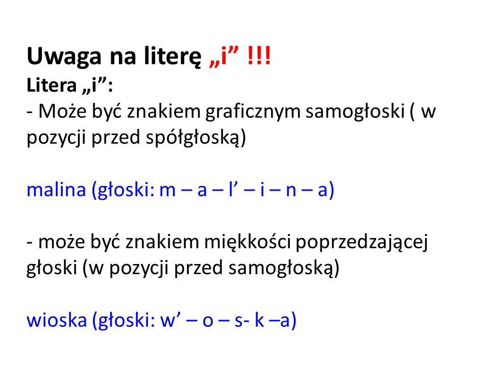 """Uwaga na literę """"i"""" !!! Litera """"i"""": - Może być znakiem graficznym samogłoski ( w pozycji przed spółgłoską) malina (głoski: m – a – l' – i – n – a) - m"""