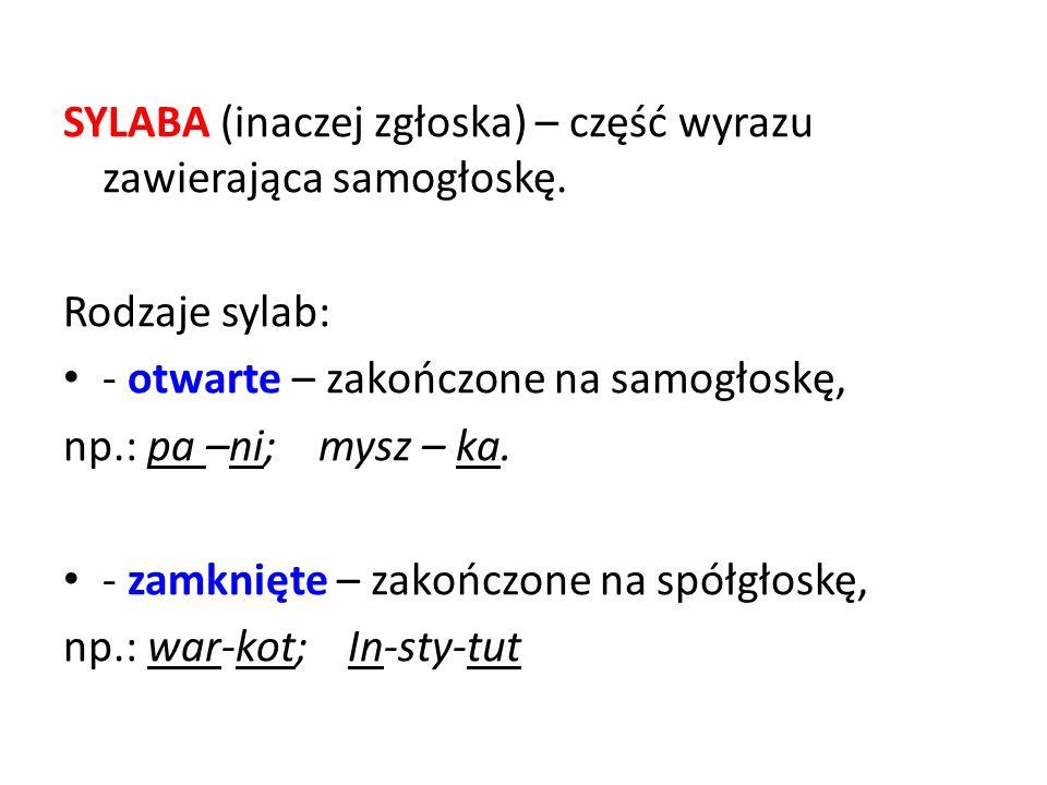 SYLABA (inaczej zgłoska) – część wyrazu zawierająca samogłoskę. Rodzaje sylab: - otwarte – zakończone na samogłoskę, np.: pa –ni; mysz – ka. - zamknię
