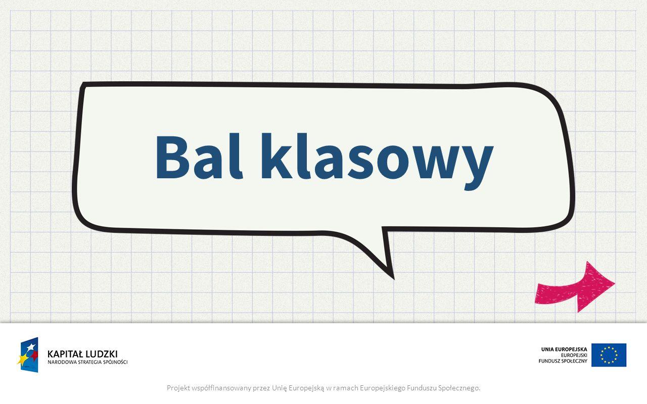 Bal klasowy Projekt współfinansowany przez Unię Europejską w ramach Europejskiego Funduszu Społecznego.