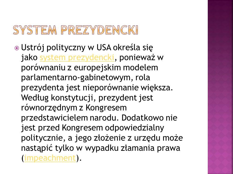  Ustrój polityczny w USA określa się jako system prezydencki, ponieważ w porównaniu z europejskim modelem parlamentarno-gabinetowym, rola prezydenta