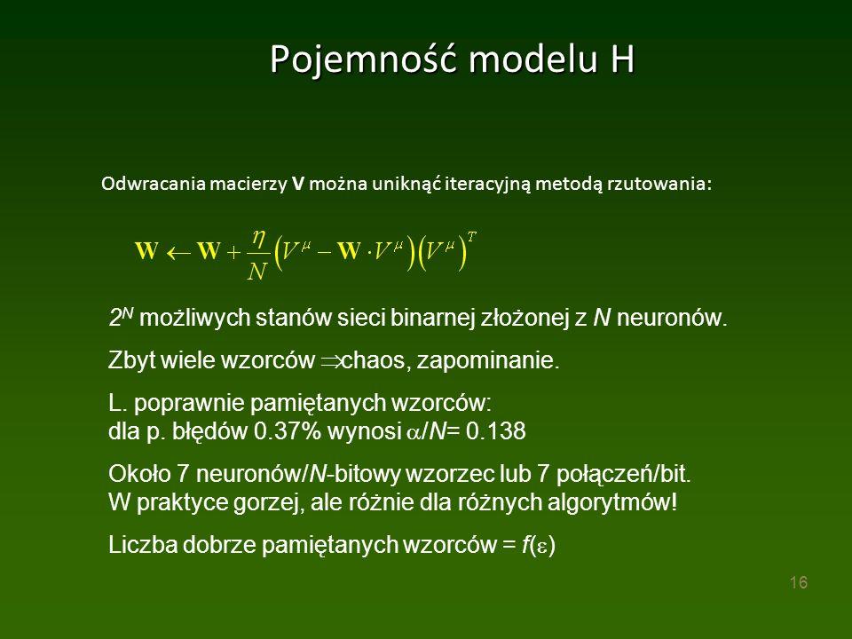16 Pojemność modelu H Odwracania macierzy V można uniknąć iteracyjną metodą rzutowania: 2 N możliwych stanów sieci binarnej złożonej z N neuronów.