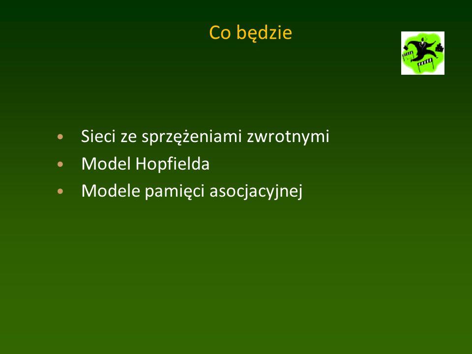 Co będzie Sieci ze sprzężeniami zwrotnymi Model Hopfielda Modele pamięci asocjacyjnej