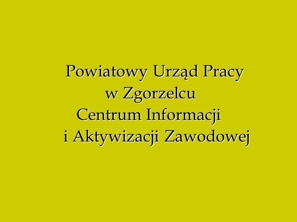 Powiatowy Urząd Pracy Powiatowy Urząd Pracy w Zgorzelcu w Zgorzelcu Centrum Informacji i Aktywizacji Zawodowej i Aktywizacji Zawodowej