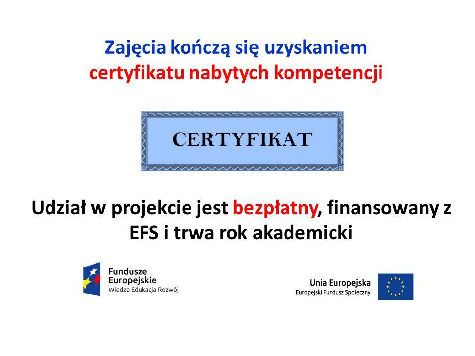 Zajęcia kończą się uzyskaniem certyfikatu nabytych kompetencji Udział w projekcie jest bezpłatny, finansowany z EFS i trwa rok akademicki