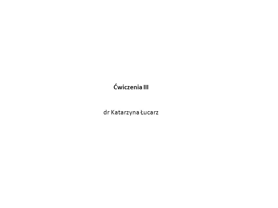 Ćwiczenia III dr Katarzyna Łucarz