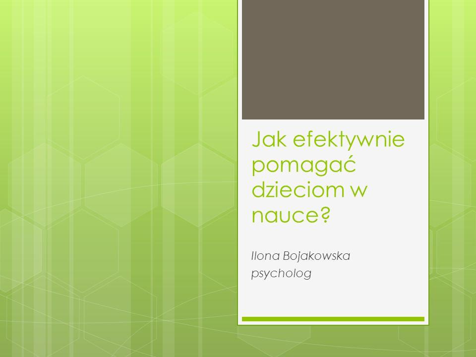 Jak efektywnie pomagać dzieciom w nauce Ilona Bojakowska psycholog