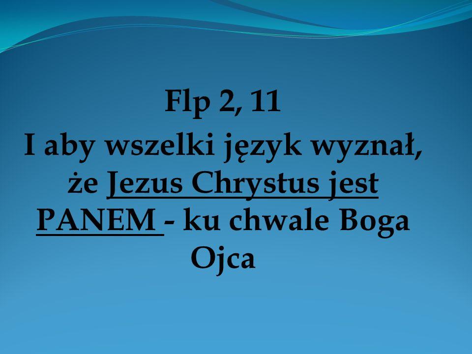 Flp 2, 11 I aby wszelki język wyznał, że Jezus Chrystus jest PANEM - ku chwale Boga Ojca
