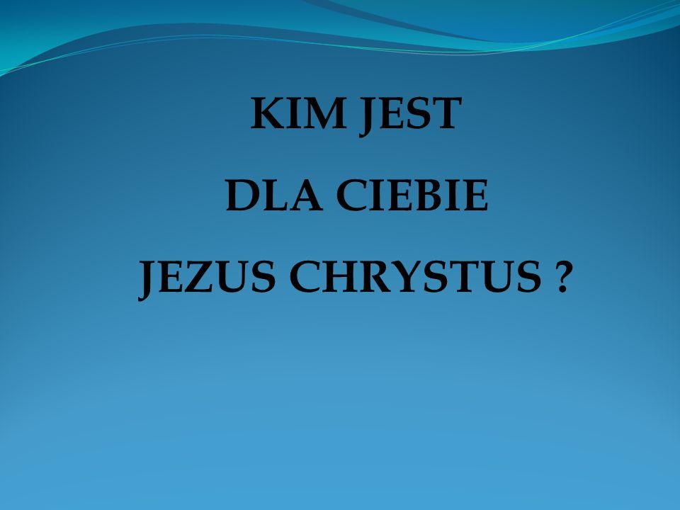 KIM JEST DLA CIEBIE JEZUS CHRYSTUS ?